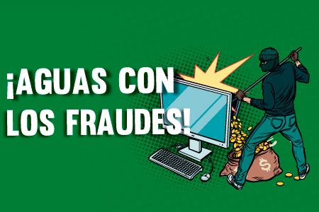 ¡Aguas con los fraudes!